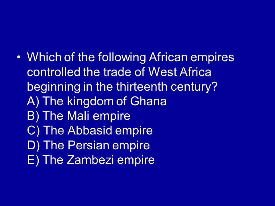 Which of the following African empires controlled the trade of West Africa beginning in the thirteenth century? A) The kingdom of Ghana B) The Mali em