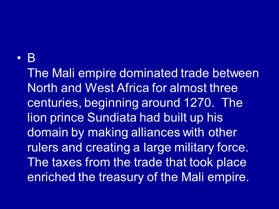 B The Mali empire dominated trade between North and West Africa for almost three centuries, beginning around 1270. The lion prince Sundiata had built