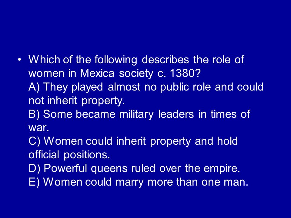 Which of the following describes the role of women in Mexica society c. 1380? A) They played almost no public role and could not inherit property. B)