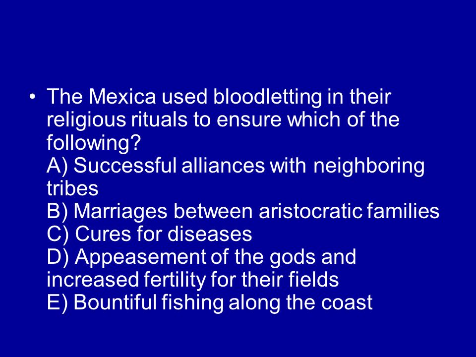 The Mexica used bloodletting in their religious rituals to ensure which of the following? A) Successful alliances with neighboring tribes B) Marriages