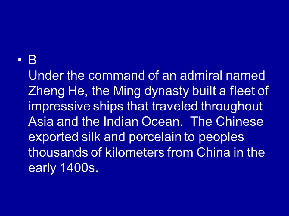 B Under the command of an admiral named Zheng He, the Ming dynasty built a fleet of impressive ships that traveled throughout Asia and the Indian Ocea