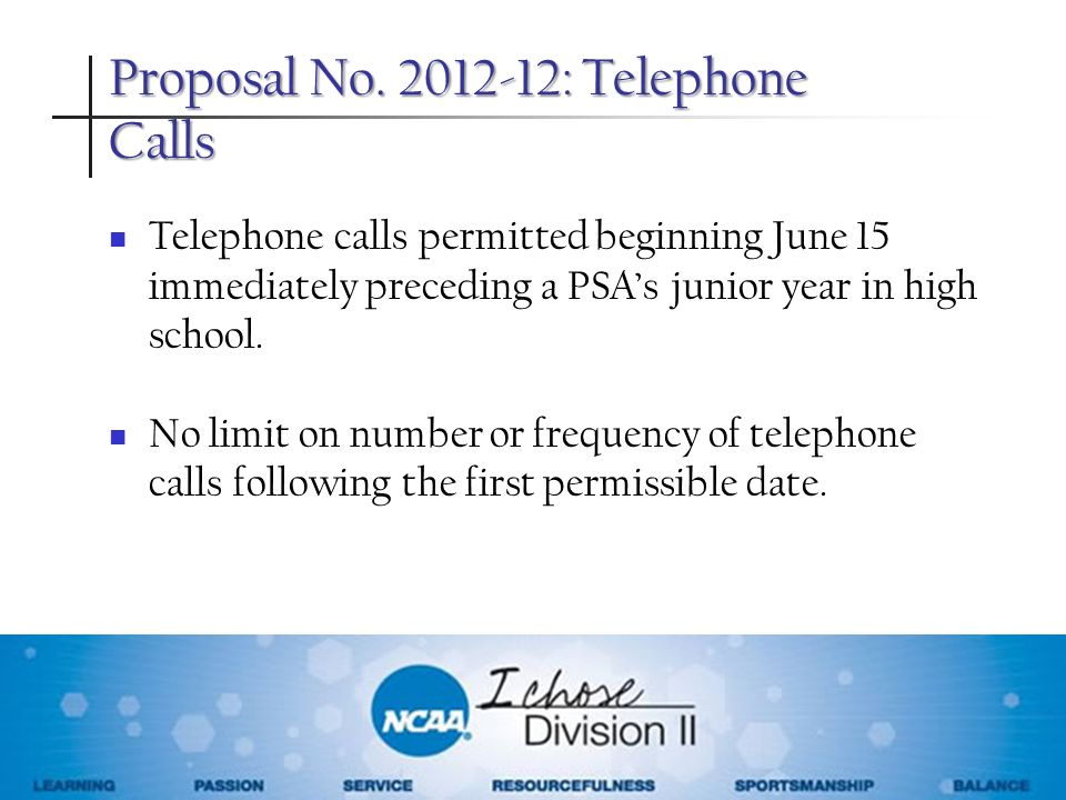 Proposal No. 2012-12: Telephone Calls Telephone calls permitted beginning June 15 immediately preceding a PSAs junior year in high school. No limit on