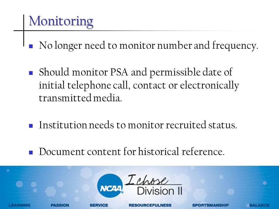 Monitoring No longer need to monitor number and frequency. Should monitor PSA and permissible date of initial telephone call, contact or electronicall