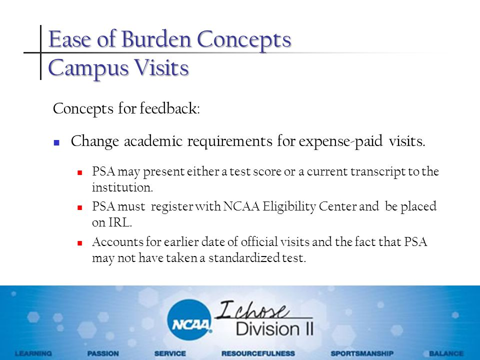 Ease of Burden Concepts Campus Visits Concepts for feedback: Change academic requirements for expense-paid visits. PSA may present either a test score