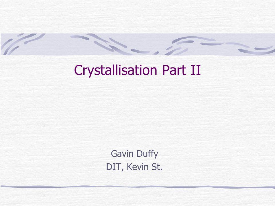 Crystallisation Part II Gavin Duffy DIT, Kevin St.