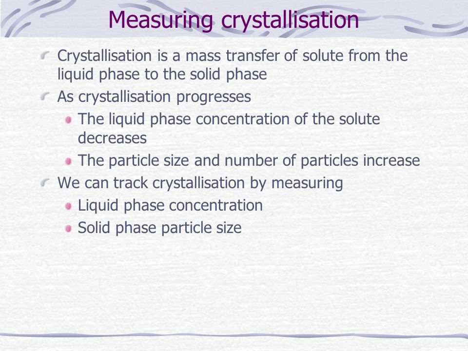 Measuring crystallisation Crystallisation is a mass transfer of solute from the liquid phase to the solid phase As crystallisation progresses The liqu