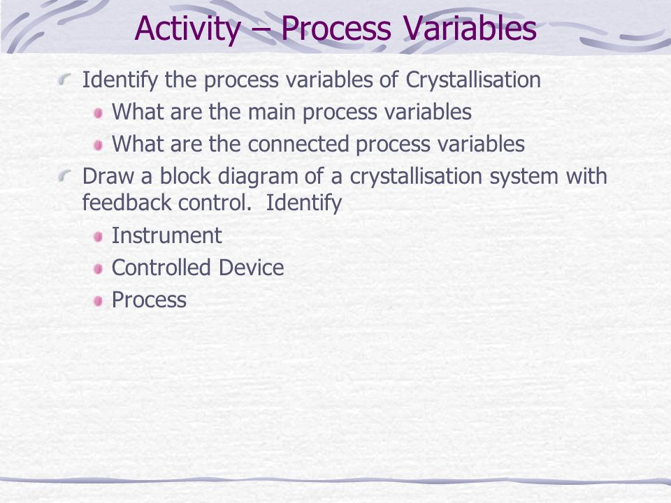 Activity – Process Variables Identify the process variables of Crystallisation What are the main process variables What are the connected process vari