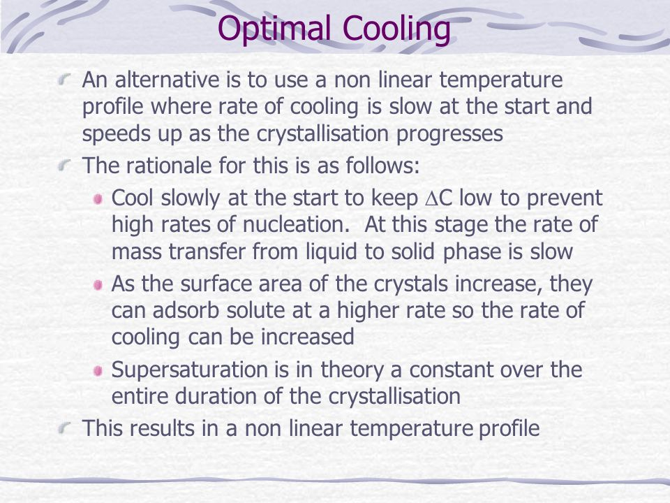 Optimal Cooling An alternative is to use a non linear temperature profile where rate of cooling is slow at the start and speeds up as the crystallisat