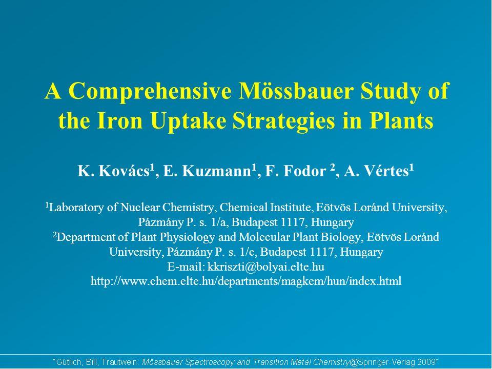 A Comprehensive Mössbauer Study of the Iron Uptake Strategies in Plants K. Kovács 1, E. Kuzmann 1, F. Fodor 2, A. Vértes 1 1 Laboratory of Nuclear Che