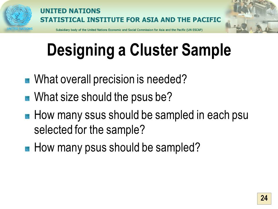24 Designing a Cluster Sample What overall precision is needed? What size should the psus be? How many ssus should be sampled in each psu selected for