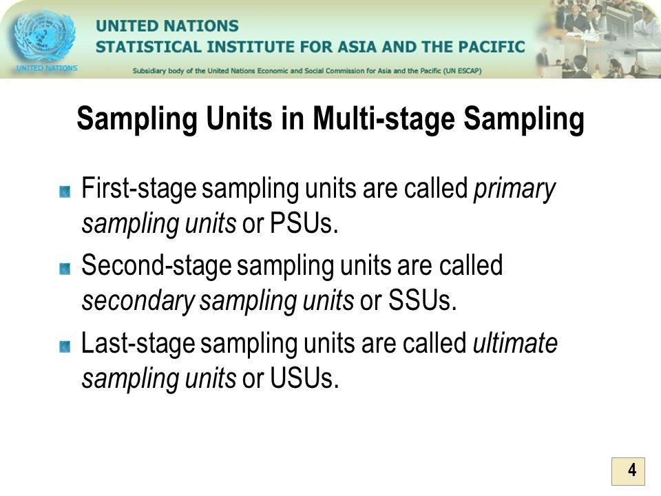 4 Sampling Units in Multi-stage Sampling First-stage sampling units are called primary sampling units or PSUs. Second-stage sampling units are called