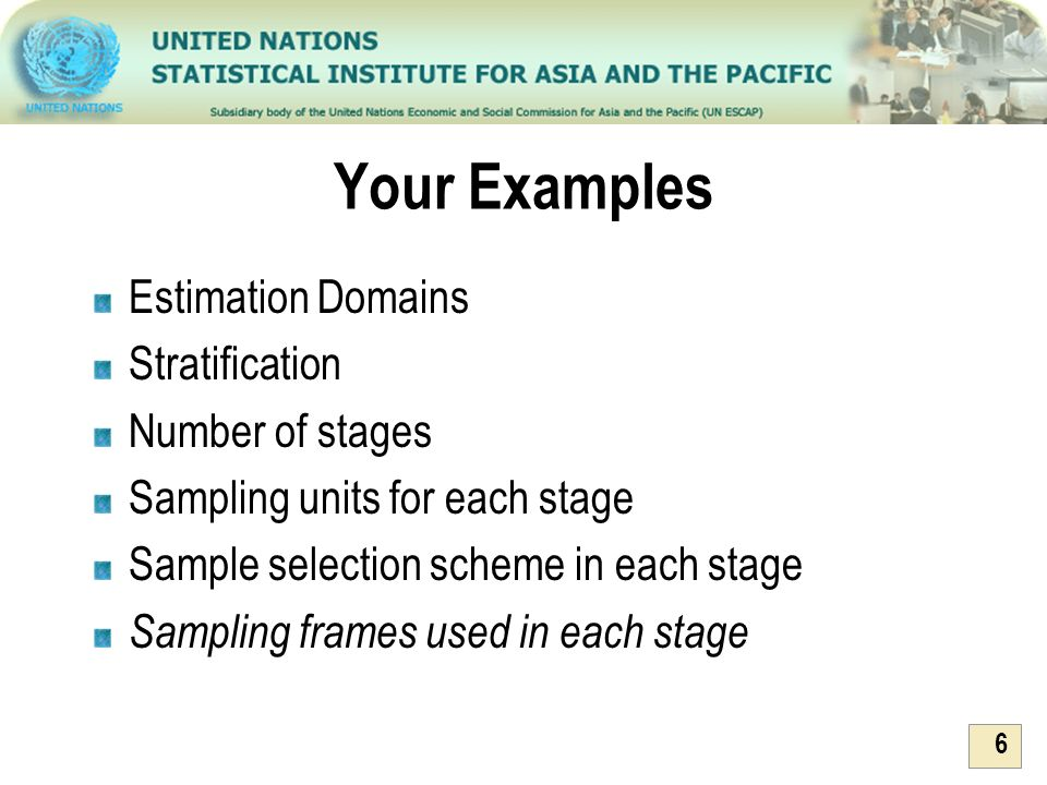 6 Your Examples Estimation Domains Stratification Number of stages Sampling units for each stage Sample selection scheme in each stage Sampling frames
