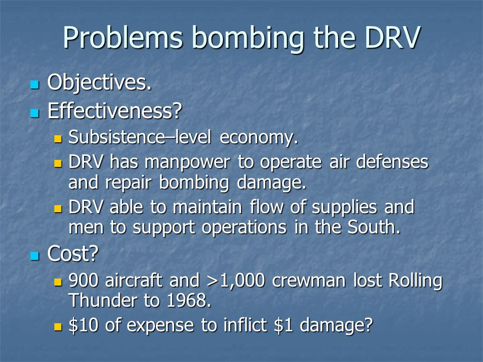 Problems bombing the DRV Objectives. Objectives. Effectiveness? Effectiveness? Subsistence–level economy. Subsistence–level economy. DRV has manpower