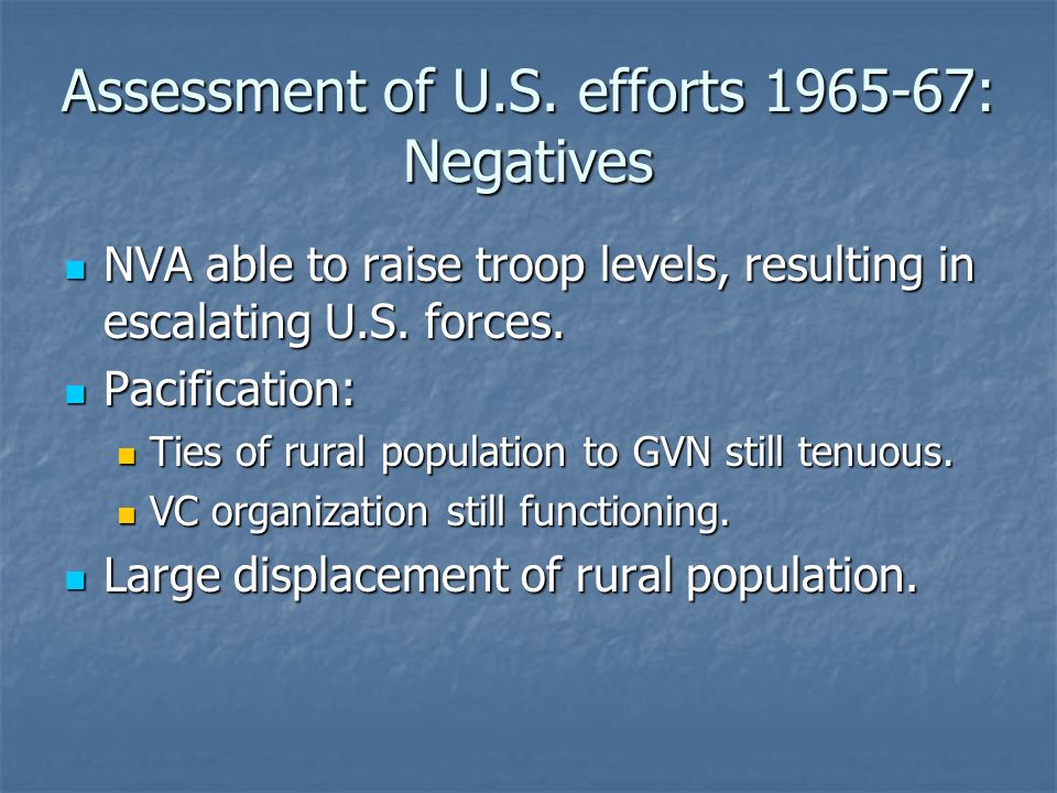 Assessment of U.S. efforts 1965-67: Negatives NVA able to raise troop levels, resulting in escalating U.S. forces. NVA able to raise troop levels, res