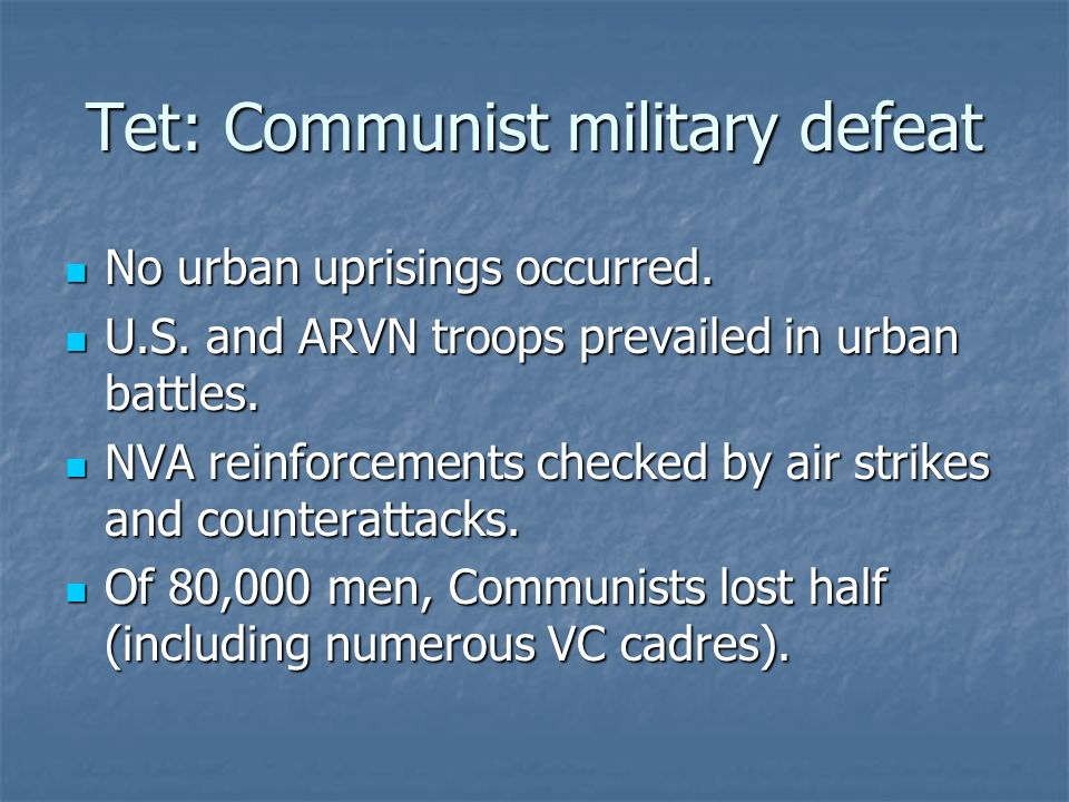 Tet: Communist military defeat No urban uprisings occurred. No urban uprisings occurred. U.S. and ARVN troops prevailed in urban battles. U.S. and ARV