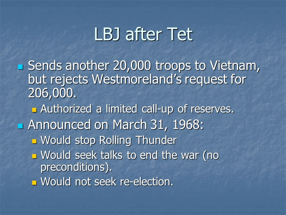 LBJ after Tet Sends another 20,000 troops to Vietnam, but rejects Westmorelands request for 206,000. Sends another 20,000 troops to Vietnam, but rejec