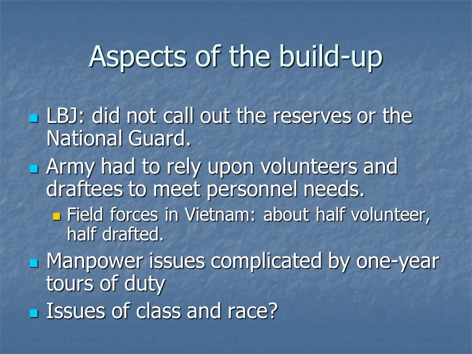 Aspects of the build-up LBJ: did not call out the reserves or the National Guard. LBJ: did not call out the reserves or the National Guard. Army had t