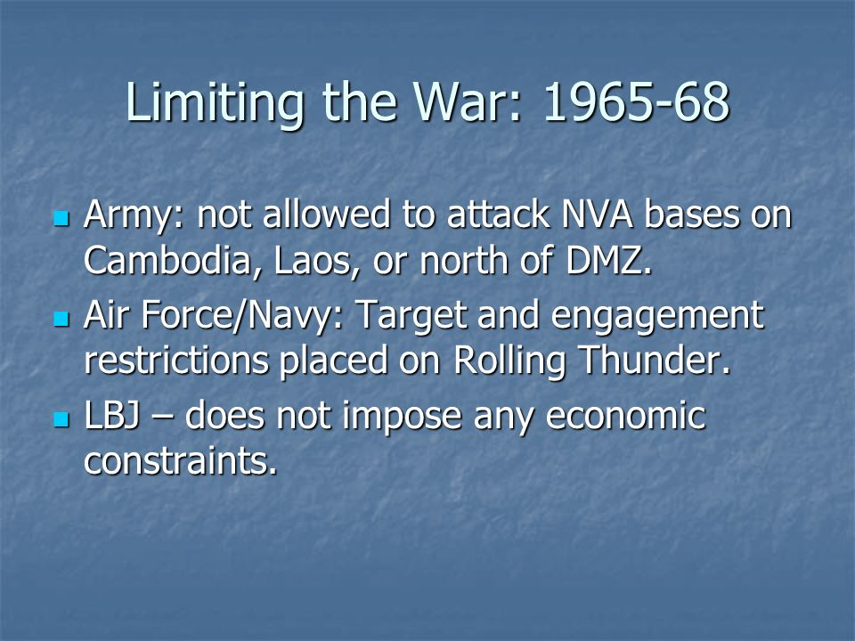 Limiting the War: 1965-68 Army: not allowed to attack NVA bases on Cambodia, Laos, or north of DMZ. Army: not allowed to attack NVA bases on Cambodia,