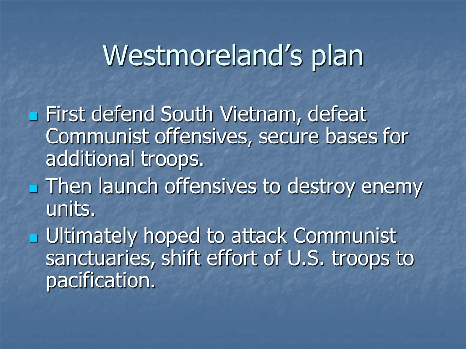 Westmorelands plan First defend South Vietnam, defeat Communist offensives, secure bases for additional troops. First defend South Vietnam, defeat Com