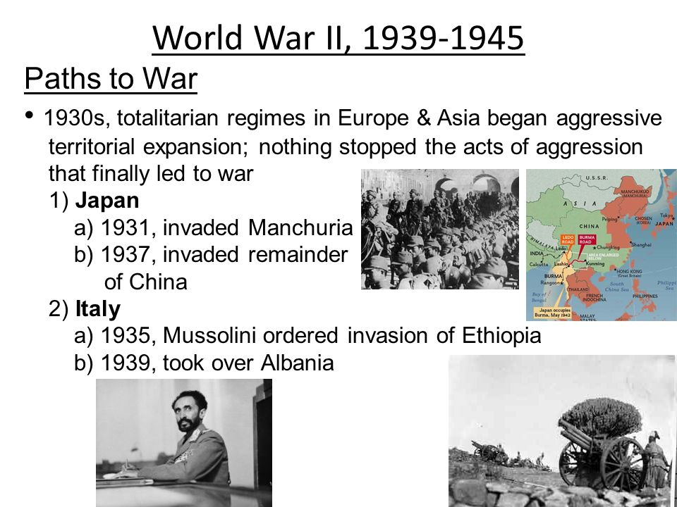 World War II, 1939-1945 Paths to War 1930s, totalitarian regimes in Europe & Asia began aggressive territorial expansion; nothing stopped the acts of