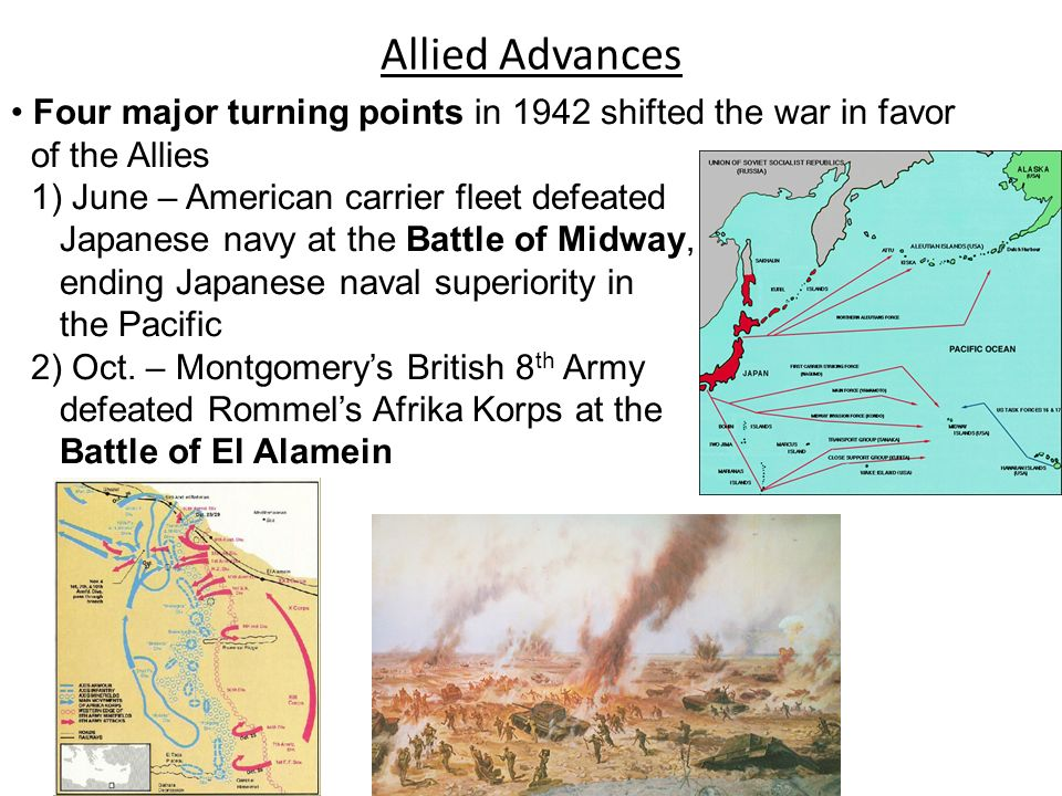 Allied Advances Four major turning points in 1942 shifted the war in favor of the Allies 1) June – American carrier fleet defeated Japanese navy at th