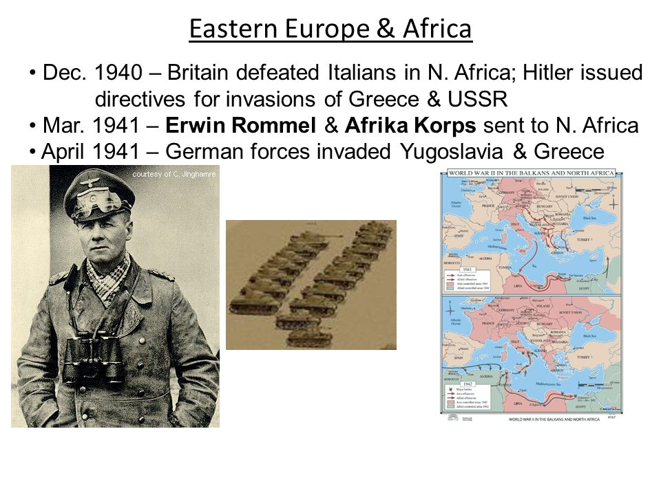 Eastern Europe & Africa Dec. 1940 – Britain defeated Italians in N. Africa; Hitler issued directives for invasions of Greece & USSR Mar. 1941 – Erwin