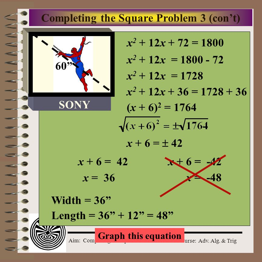 Aim: Completing the Square Course: Adv. Alg. & Trig Completing the Square Problem 3 Television screens are usually measured by the length of the diago