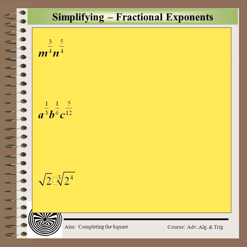 Aim: Completing the Square Course: Adv. Alg. & Trig Simplifying – Fractional Exponents A rational expression that contains a fractional exponent in th