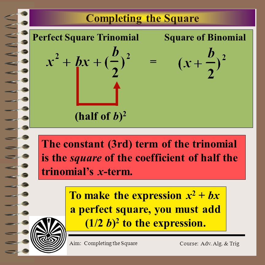 Aim: Completing the Square Course: Adv. Alg. & Trig Completing the Square Square of BinomialPerfect Square Trinomial (x + 3) 2 =x 2 + 6x + 9 (x - 4) 2