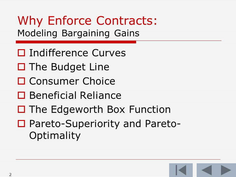 2 Why Enforce Contracts: Modeling Bargaining Gains Indifference Curves The Budget Line Consumer Choice Beneficial Reliance The Edgeworth Box Function Pareto-Superiority and Pareto- Optimality