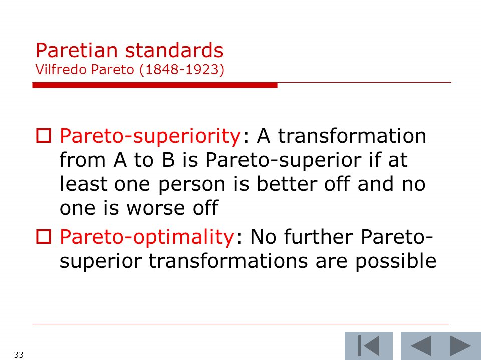 33 Paretian standards Vilfredo Pareto (1848-1923) Pareto-superiority: A transformation from A to B is Pareto-superior if at least one person is better off and no one is worse off Pareto-optimality: No further Pareto- superior transformations are possible