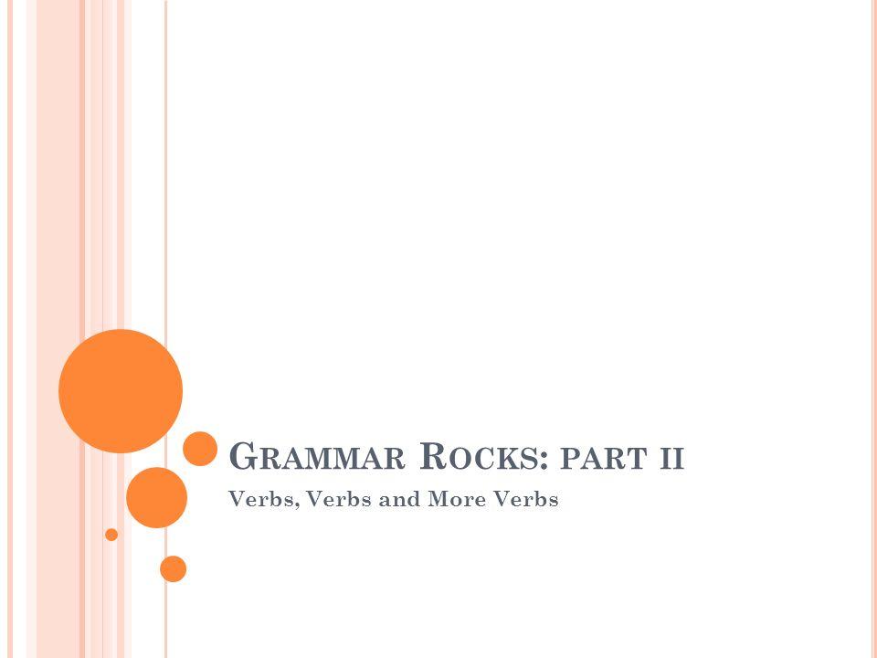 G RAMMAR R OCKS : PART II Verbs, Verbs and More Verbs