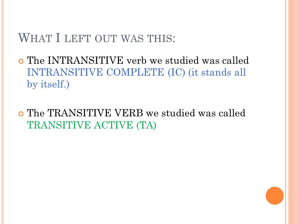 W HAT I LEFT OUT WAS THIS : The INTRANSITIVE verb we studied was called INTRANSITIVE COMPLETE (IC) (it stands all by itself.) The TRANSITIVE VERB we studied was called TRANSITIVE ACTIVE (TA)