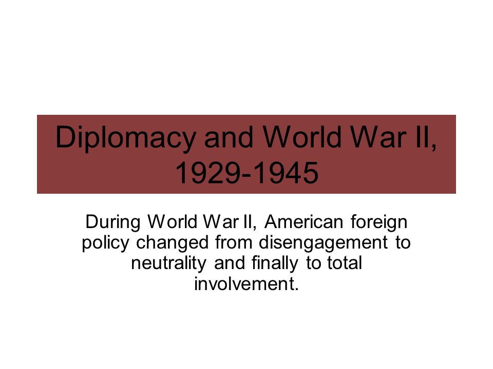 Diplomacy and World War II, 1929-1945 During World War II, American foreign policy changed from disengagement to neutrality and finally to total invol