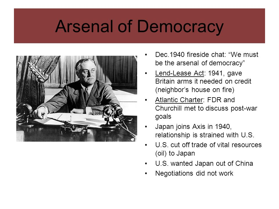 Arsenal of Democracy Dec.1940 fireside chat: We must be the arsenal of democracy Lend-Lease Act: 1941, gave Britain arms it needed on credit (neighbor