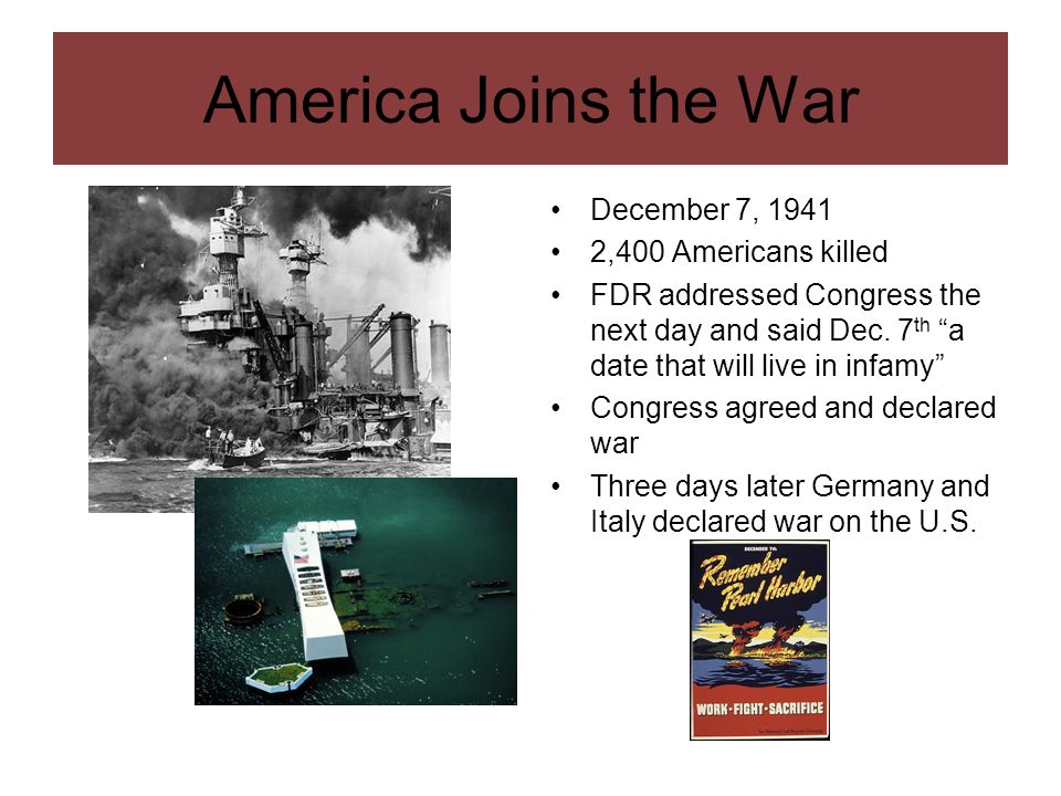 America Joins the War December 7, 1941 2,400 Americans killed FDR addressed Congress the next day and said Dec. 7 th a date that will live in infamy C