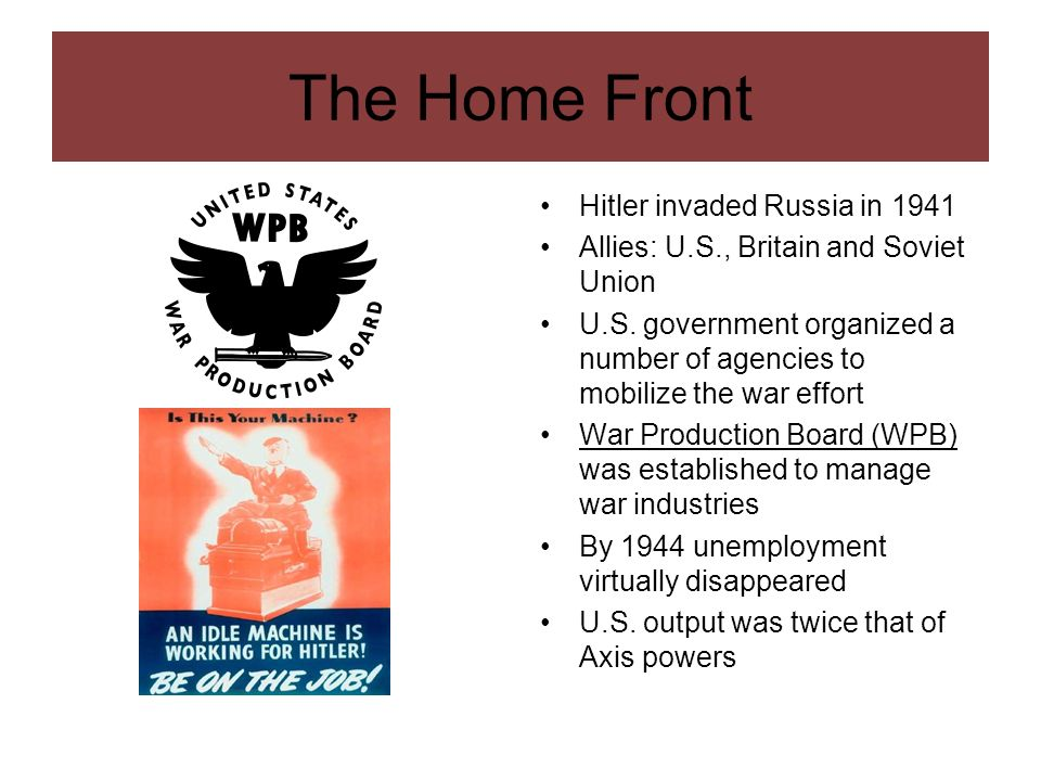 The Home Front Hitler invaded Russia in 1941 Allies: U.S., Britain and Soviet Union U.S. government organized a number of agencies to mobilize the war