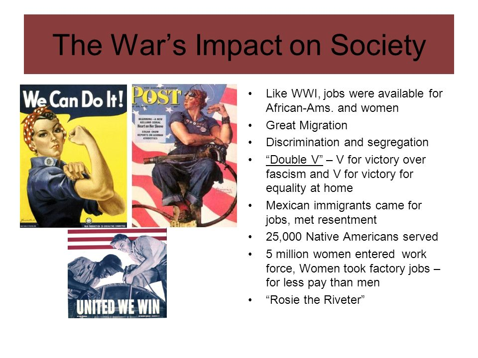The Wars Impact on Society Like WWI, jobs were available for African-Ams. and women Great Migration Discrimination and segregation Double V – V for vi
