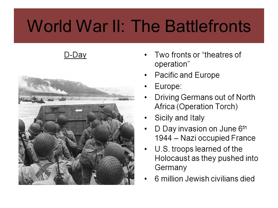 World War II: The Battlefronts D-DayTwo fronts or theatres of operation Pacific and Europe Europe: Driving Germans out of North Africa (Operation Torc