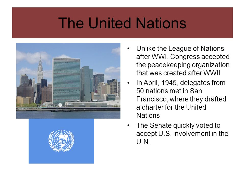 The United Nations Unlike the League of Nations after WWI, Congress accepted the peacekeeping organization that was created after WWII In April, 1945,
