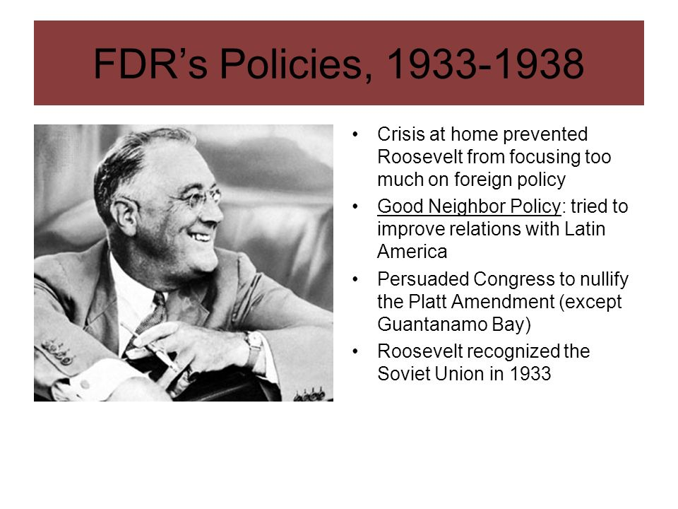 FDRs Policies, 1933-1938 Crisis at home prevented Roosevelt from focusing too much on foreign policy Good Neighbor Policy: tried to improve relations