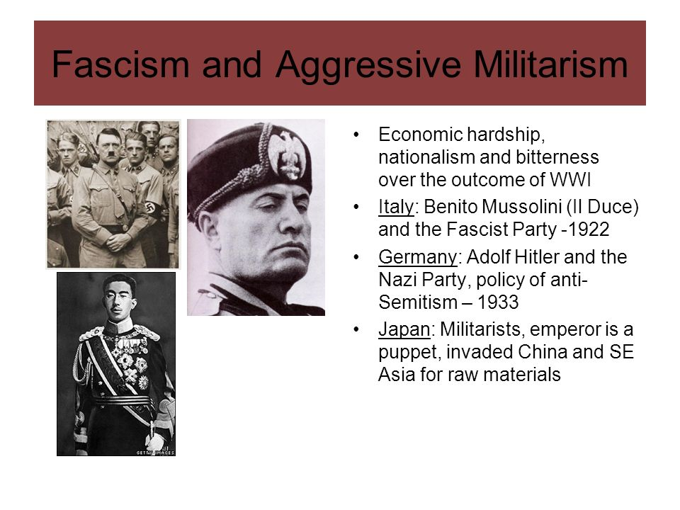 Fascism and Aggressive Militarism Economic hardship, nationalism and bitterness over the outcome of WWI Italy: Benito Mussolini (Il Duce) and the Fasc