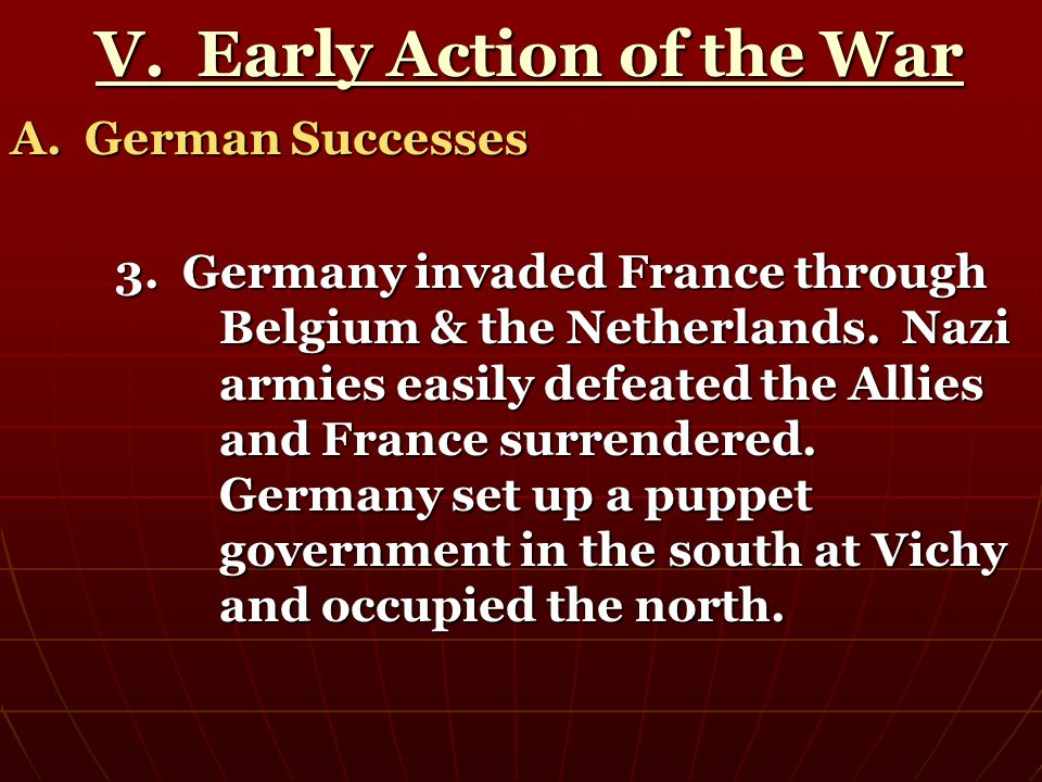 V. Early Action of the War V. Early Action of the War A. German Successes 3. Germany invaded France through Belgium & the Netherlands. Nazi armies eas