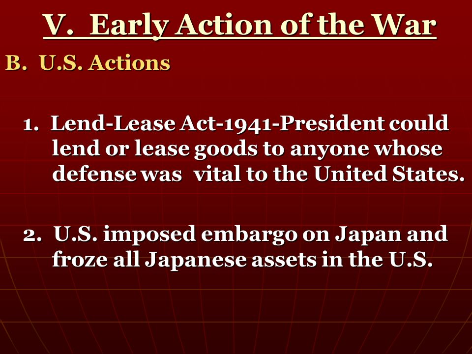 V. Early Action of the War V. Early Action of the War B. U.S. Actions 1. Lend-Lease Act-1941-President could lend or lease goods to anyone whose defen