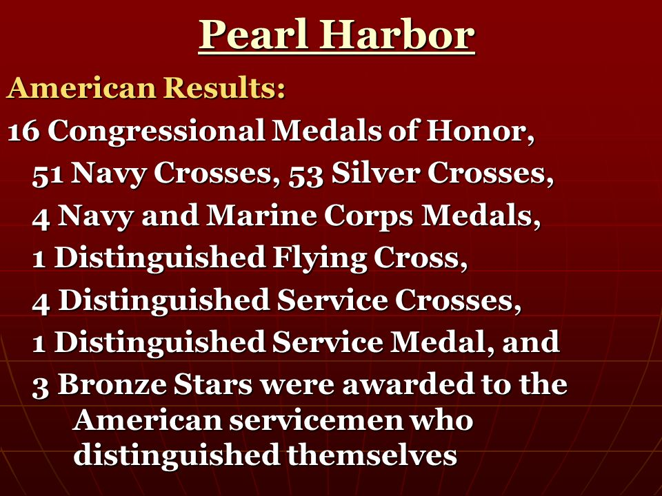 Pearl Harbor Pearl Harbor American Results: 16 Congressional Medals of Honor, 51 Navy Crosses, 53 Silver Crosses, 4 Navy and Marine Corps Medals, 1 Di