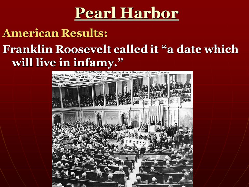 Pearl Harbor Pearl Harbor American Results: Franklin Roosevelt called it a date which will live in infamy.