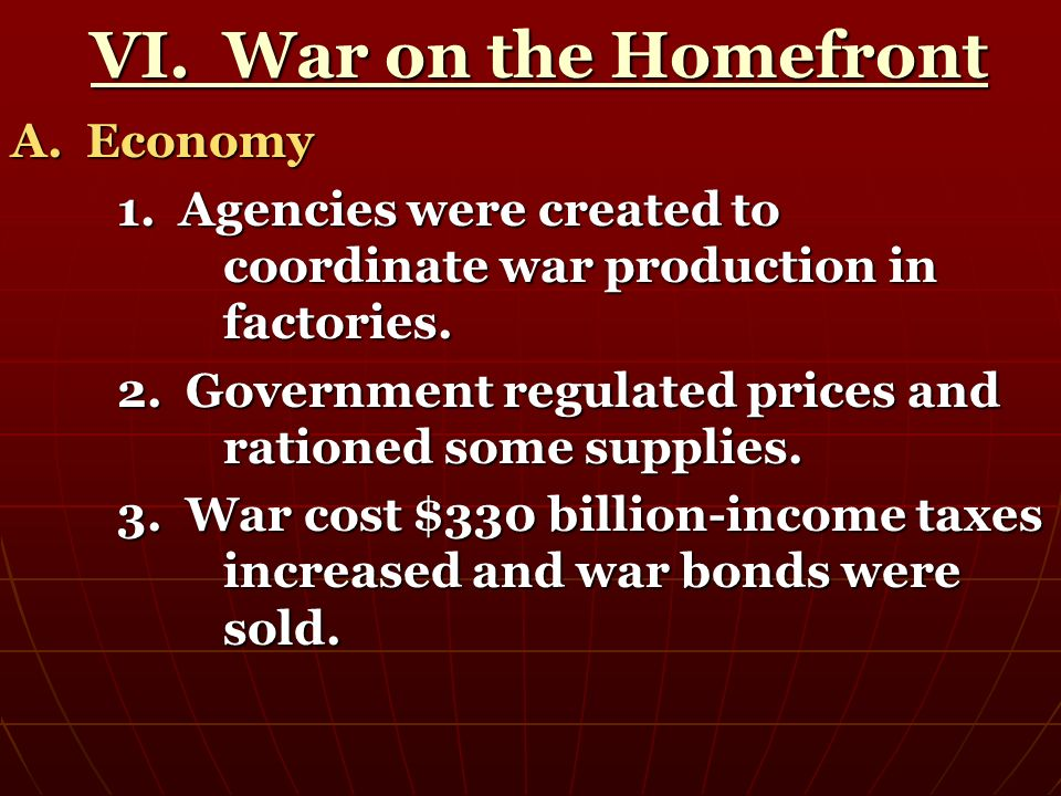VI. War on the Homefront VI. War on the Homefront A. Economy 1. Agencies were created to coordinate war production in factories. 2. Government regulat