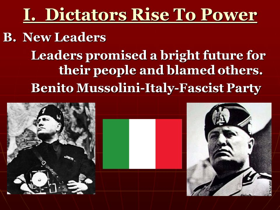 I. Dictators Rise To Power B. New Leaders Leaders promised a bright future for their people and blamed others. Benito Mussolini-Italy-Fascist Party