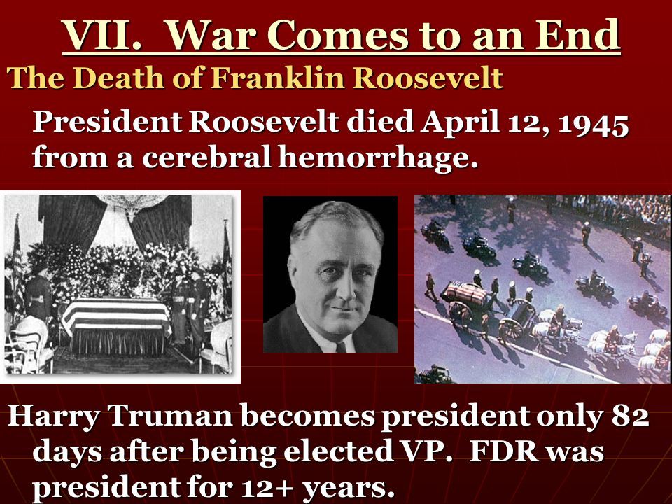 VII. War Comes to an End VII. War Comes to an End The Death of Franklin Roosevelt President Roosevelt died April 12, 1945 from a cerebral hemorrhage.