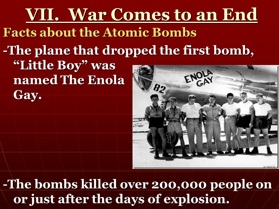 VII. War Comes to an End VII. War Comes to an End Facts about the Atomic Bombs -The plane that dropped the first bomb, Little Boy was named The Enola